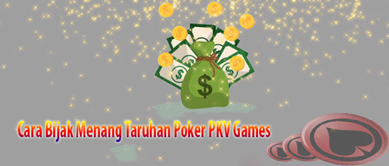 Cara Bijak Menang Taruhan Poker PKV Games
