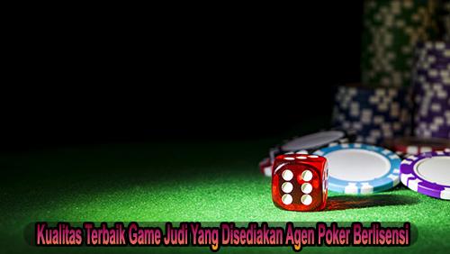 Kualitas Terbaik Game Judi Yang Disediakan Agen Poker Berlisensi